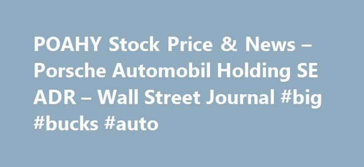 POAHY Stock Price & News – Porsche Automobil Holding SE ADR – Wall Street Journal #big #bucks #auto http://auto.remmont.com/poahy-stock-price-news-porsche-automobil-holding-se-adr-wall-street-journal-big-bucks-auto/  #automobil # Profile POAHY Porsche Automobil Holding SE engages in the development, manufacture, and trade of vehicles. It operates and distributes its products under the following brands: Volkswagen Passenger Cars, Audi, SEAT, ŠKODA, Bentley, Bugatti, Lamborghini, Porsche…