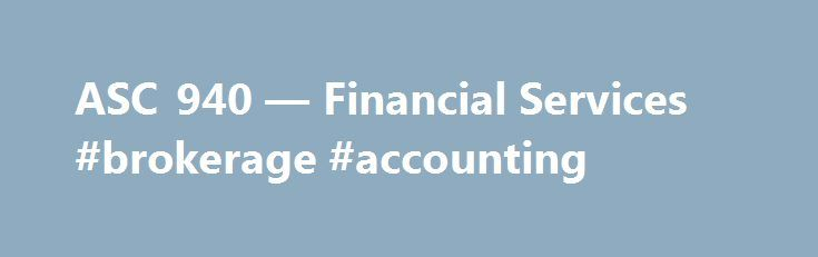 ASC 940 — Financial Services #brokerage #accounting http://papua-new-guinea.remmont.com/asc-940-financial-services-brokerage-accounting/  # This site uses cookies to provide you with a more responsive and personalised service. By using this site you agree to our use of cookies. Please read our cookie notice for more information on the cookies we use and how to delete or block them. The full functionality of our site is not supported on your browser version, or you may have 'compatibility…