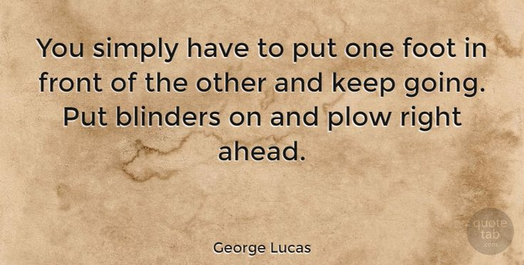 """George Lucas Quote: """"You simply have to put one foot in front of the other and keep going. Put blinders on… #Motivational #quotes #quotetab"""