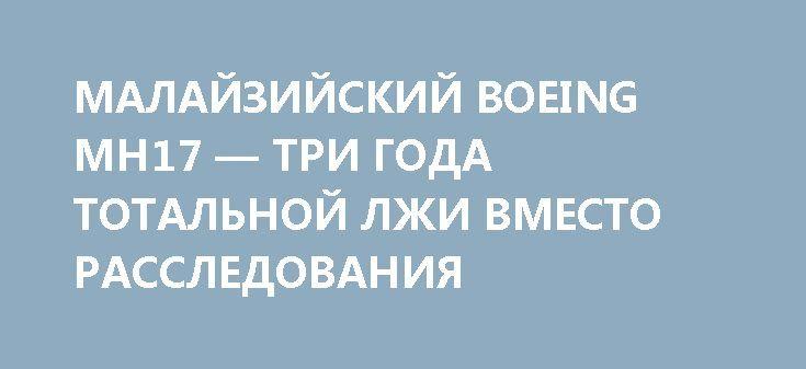 МАЛАЙЗИЙСКИЙ BOEING MH17 — ТРИ ГОДА ТОТАЛЬНОЙ ЛЖИ ВМЕСТО РАССЛЕДОВАНИЯ http://rusdozor.ru/2017/07/15/malajzijskij-boeing-mh17-tri-goda-totalnoj-lzhi-vmesto-rassledovaniya/  Предварительные итоги  17 июля 2017 года исполнится ровно три года с тех пор, как на территории Украины упал выполнявший рейс MH17 (Амстердам — Куала-Лумпур) пассажирский авиалайнер Boeing 777 Malaysia Airlines, на борту которого находились 283 пассажира и 15 членов ...