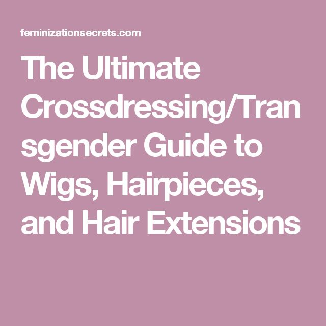 The Ultimate Crossdressing/Transgender Guide to Wigs, Hairpieces, and Hair Extensions