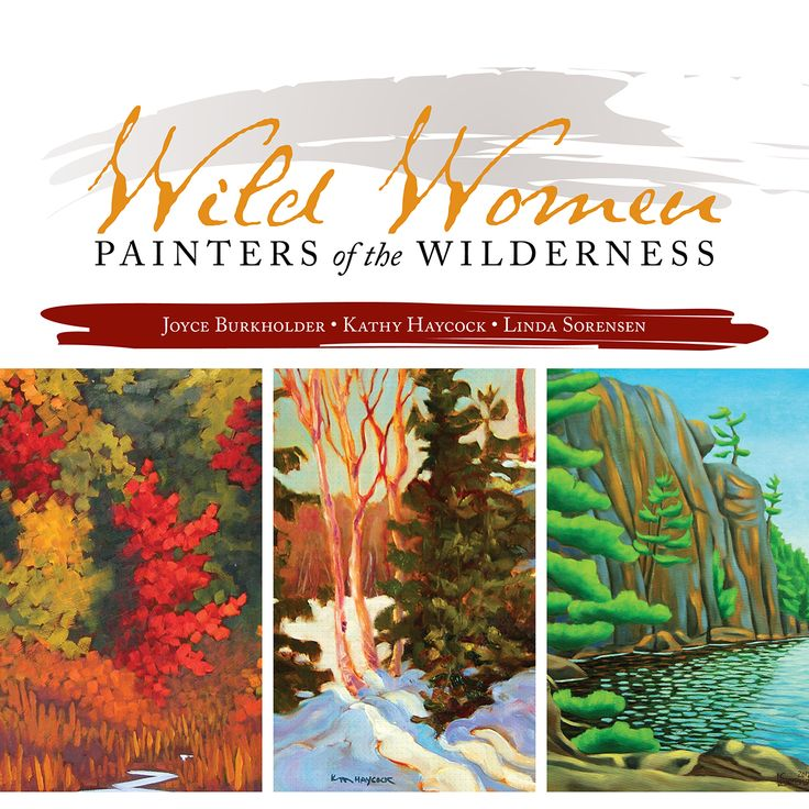 Wild Women: Painters of the Wilderness - Joyce Burkholder, Kathy Haycock & Linda Sorensen: An  art book that is also a strong statement by women about recording, sharing and preserving the Canadian wilderness. It introduces to a wider public a group of contemporary professional women painters who work together and support each other in their mutual goals. The book presents reproductions of each artist's paintings, and photos of the artists at work in the landscape and in their studios…