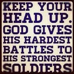Keep your head up. God gives his hardest battles to his strongest soldiers. I'ma soldier BABY!