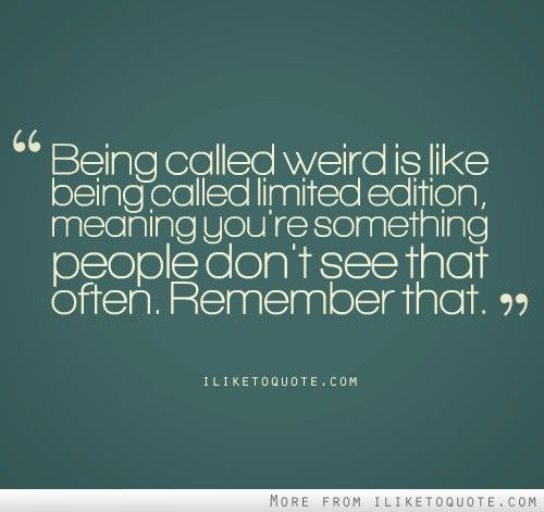 Funny Quotes About Being Dumb: Being Called Weird Is Like Being Called Limited Edition