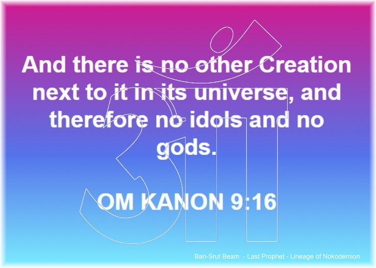 16 . And there is no other Creation next to it in its universe, and therefore no idols and no gods.  OM KANON 9:16  Ban-Srut Beam  - Last Prophet - Lineage of Nokodemion