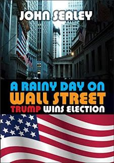 A Rainy Day on Wall Street: Trump Wins Election by John Sealey #ebooks #kindlebooks #freebooks #bargainbooks #amazon #goodkindles