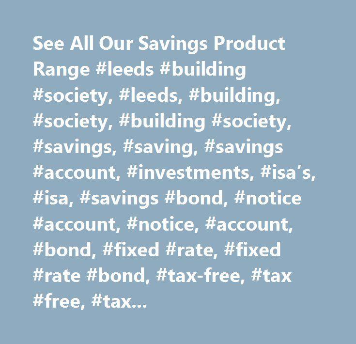 See All Our Savings Product Range #leeds #building #society, #leeds, #building, #society, #building #society, #savings, #saving, #savings #account, #investments, #isa's, #isa, #savings #bond, #notice #account, #notice, #account, #bond, #fixed #rate, #fixed #rate #bond, #tax-free, #tax #free, #tax, #free, #postal #account, #postal, #high #interest #savings #account, #best #savings #account, #child #savings #account, #escalator #bond, #compare, #uk…