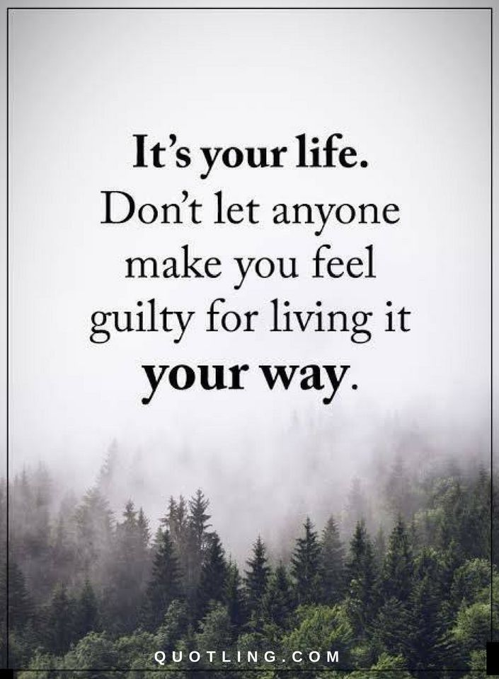 Quotes It S Your Life Don T Let Anyone Make You Feel Guilty For Living It Your Way Encouragement Quotes Feeling Guilty Quotes Be Yourself Quotes