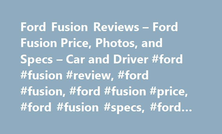 Ford Fusion Reviews – Ford Fusion Price, Photos, and Specs – Car and Driver #ford #fusion #review, #ford #fusion, #ford #fusion #price, #ford #fusion #specs, #ford #fusion #photos http://minneapolis.remmont.com/ford-fusion-reviews-ford-fusion-price-photos-and-specs-car-and-driver-ford-fusion-review-ford-fusion-ford-fusion-price-ford-fusion-specs-ford-fusion-photos/  # Ford Fusion Ford Fusion Modern muscle in a family sedan. 2017 Ford Fusion Ford Fusion 2017 3.5 1.0 5.0 Good news: There's…