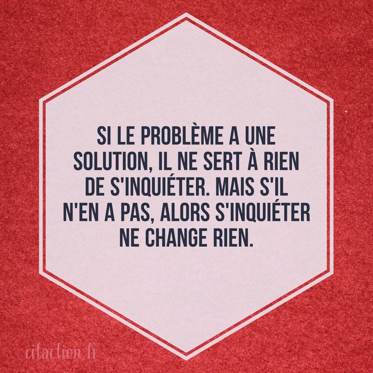 Si le problème a une solution, il ne sert à rien de s'inquiéter. Mais s'il n'en a pas, alors s'inquiéter ne change rien. Proverbe tibétain