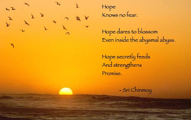 """Hope knows no fear. Hope dares to blossom even inside the abysmal abyss. Hope secretly feeds and strengthens promise."" ~ Sri Chinmoy #quote #hope"