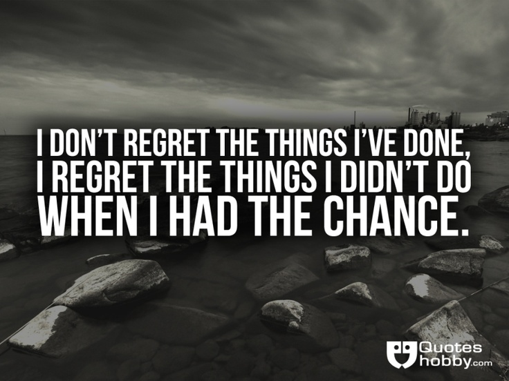 Do I Regret I Didnt I Things I Chance Wen I Dont Regret Done Had Things Have