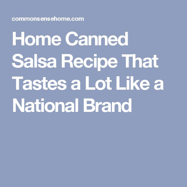 Home Canned Salsa Recipe That Tastes a Lot Like a National Brand