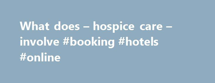 What does – hospice care – involve #booking #hotels #online http://hotels.remmont.com/what-does-hospice-care-involve-booking-hotels-online/  #what is hospice and what do they do # What does hospice care involve/what do they do for the family involved? My dear friend just came back stateside for the holiday season just to find out her Grandfather was hauled off by ambulance early this morning. So after 15+ hours of travel she s having [...]Read More...