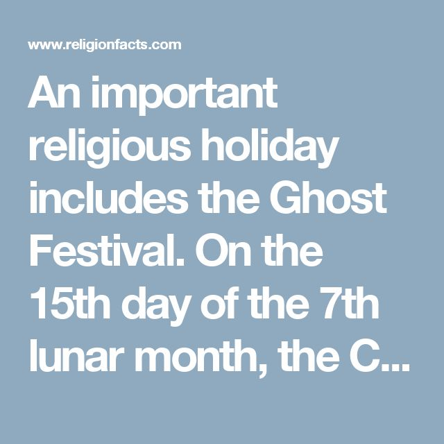 An important religious holiday includes the Ghost Festival. On the 15th day of the 7th lunar month, the Chinese celebrates the connection of life and death.