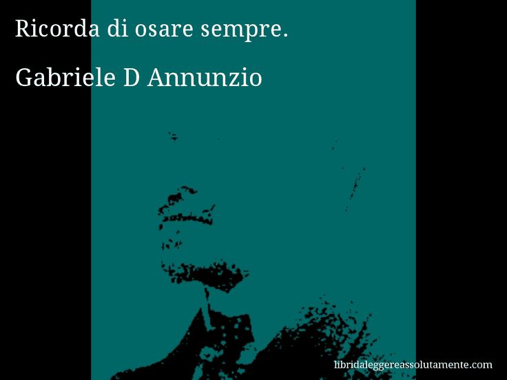 Aforisma di Gabriele D Annunzio , Ricorda di osare sempre.