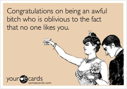Oblivious to the fact that NO. ONE. likes you.