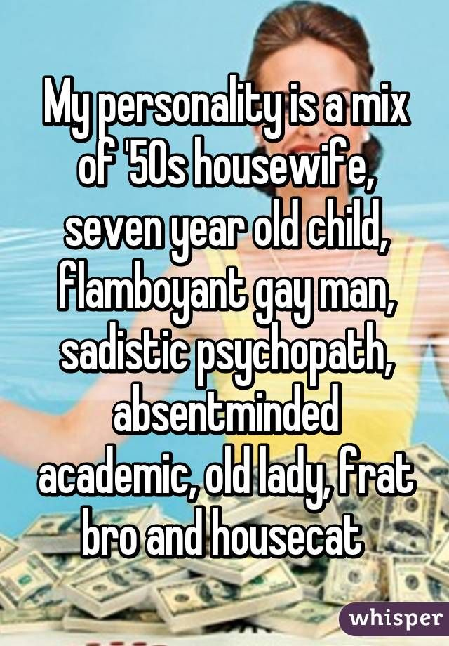 My personality is a mix of '50s housewife, seven year old child, flamboyant gay man, sadistic psychopath, absentminded academic, old lady, frat bro and housecat