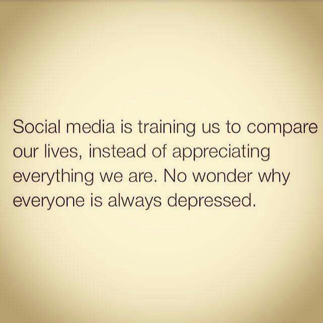 Social media is training us to compare our lives, instead of appreciating we are. No wonder why everyone is always depressed.