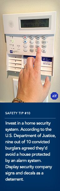 Safety Tip #10: Invest in a home security system. According to the U.S. Department of Justice, nine out of 10 convicted burglars agreed they'd avoid a house protected by an alarm system. Display security company signs and decals as a deterrent. Sincerely, ADT Security Services #staysafe