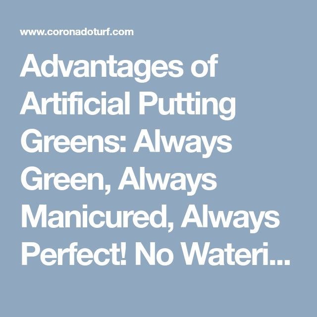 Advantages of Artificial Putting Greens:  Always Green, Always Manicured, Always Perfect! No Watering, No Reseeding, No Mowing, No Pesticides! No More Weeds, Dirt or Muddy Lawns. Endless Hours of Relaxation & Fun!  Great for Improving Your Golf Handicap!  Great when Hosting Parties & BBQs! Safe for Kids and Pets, – Lead & Heavy Metal FREE. A Low Maintenance Lawn. It is that simple! Increases Property Value & Curb Appeal!