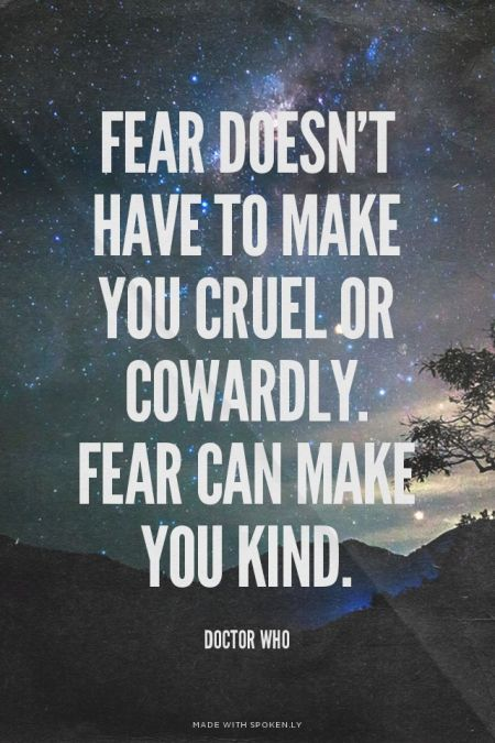 Fear doesn't have to make you cruel or cowardly. Fear can make you kind. - Doctor Who | Create your own beautiful Tumblr quote images. Made with Spoken.ly More