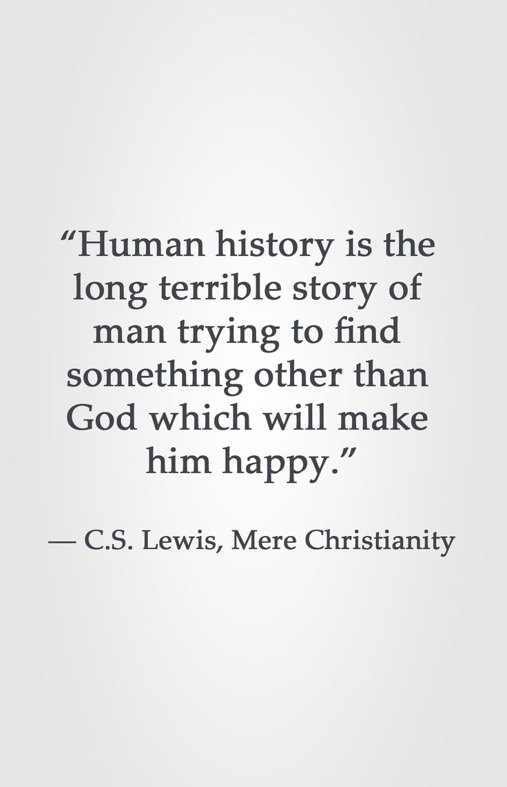 """Human history is the  long terrible story of  man trying to find  something other than  God which will make  him happy.""  ― C.S. Lewis, Mere Christianity"