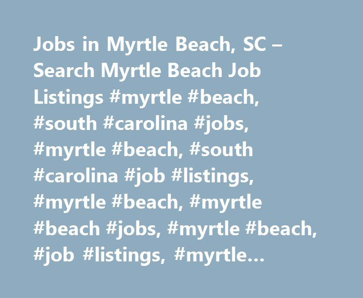 Jobs in Myrtle Beach, SC – Search Myrtle Beach Job Listings #myrtle #beach, #south #carolina #jobs, #myrtle #beach, #south #carolina #job #listings, #myrtle #beach, #myrtle #beach #jobs, #myrtle #beach, #job #listings, #myrtle #beach #employment #opportunities http://colorado-springs.remmont.com/jobs-in-myrtle-beach-sc-search-myrtle-beach-job-listings-myrtle-beach-south-carolina-jobs-myrtle-beach-south-carolina-job-listings-myrtle-beach-myrtle-beach-jobs-myrtle-beac/  # Jobs in Myrtle Beach…