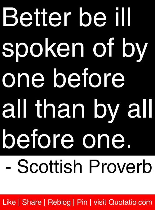 Better be ill spoken of by one before all than by all before one. - Scottish Proverb #quotes #quotations