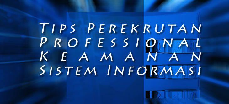 Dalam manajemen resiko perusahaan, perekrutan professional IT dibidang keamanan sistem informasi harus berdasarkan pemahaman komprehensif.