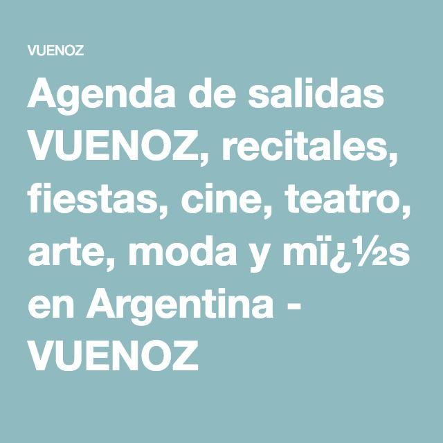 Agenda de salidas VUENOZ, recitales, fiestas, cine, teatro, arte, moda y m�s en Argentina - VUENOZ