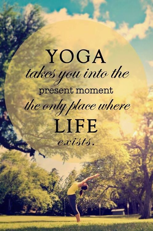 Yoga takes you into the present moment...