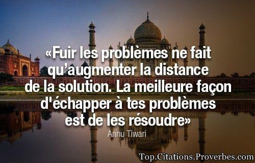 Fuir les problèmes ne fait qu'augmenter la distance de la solution. La meilleure façon d'échapper à tes problèmes est de les résoudre