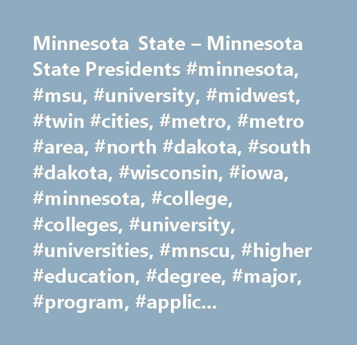 Minnesota State – Minnesota State Presidents #minnesota, #msu, #university, #midwest, #twin #cities, #metro, #metro #area, #north #dakota, #south #dakota, #wisconsin, #iowa, #minnesota, #college, #colleges, #university, #universities, #mnscu, #higher #education, #degree, #major, #program, #application, #undergraduate, #associate #of #arts, #associate #of #applied #science, #associate #of #science, #bachelors #degree, #masters #degree, #master, #masters, #aa #degree, #as #degree, #aas…