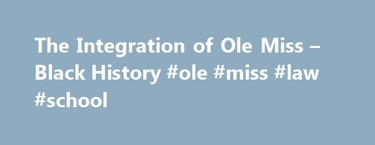 The Integration of Ole Miss – Black History #ole #miss #law #school http://anchorage.remmont.com/the-integration-of-ole-miss-black-history-ole-miss-law-school/  # The Integration of Ole Miss Introduction In late September 1962, after a legal battle, an African-American man named James Meredith attempted to enroll at the University of Mississippi. Chaos briefly broke out on the Ole Miss campus, with riots ending in two dead, hundreds wounded and many others arrested, after the Kennedy…