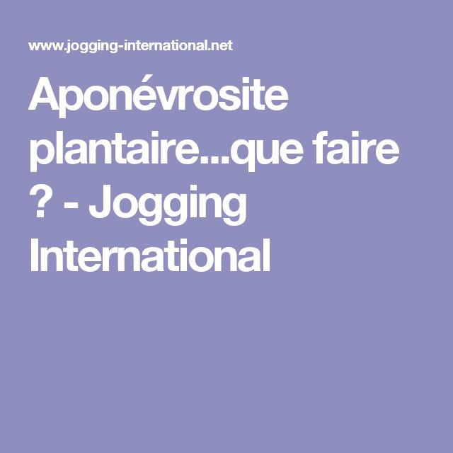 Aponévrosite plantaire...que faire ? - Jogging International