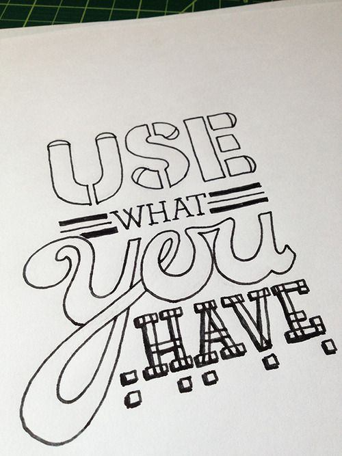 Use what you have. Handwritten typography 4.15.13http://accidental-typographer.tumblr.com/
