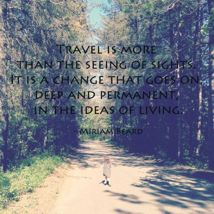 Traveling is more than the seeing of sights. It is a change that goes on, deep and permanent, in the ideas of living. -Miriam Beard-
