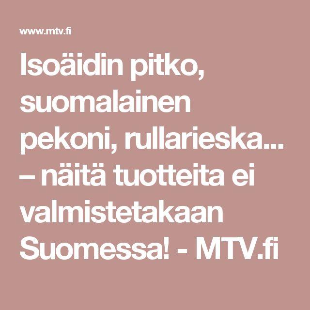 Isoäidin pitko, suomalainen pekoni, rullarieska... – näitä tuotteita ei valmistetakaan Suomessa! - MTV.fi