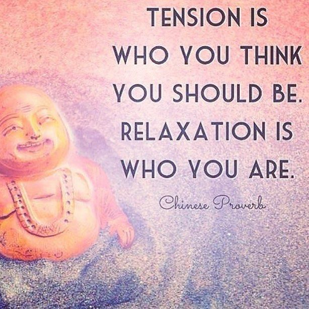 Tension is who you think you should be. Relaxation uis who you are. - Chinese Proverb