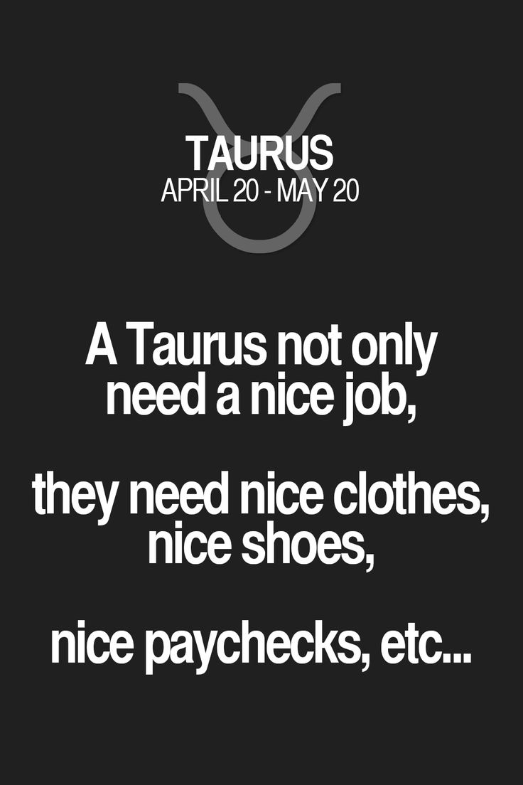 A Taurus not only need a nice job, they need nice clothes, nice shoes, nice paychecks, etc... Taurus | Taurus Quotes | Taurus Zodiac Signs