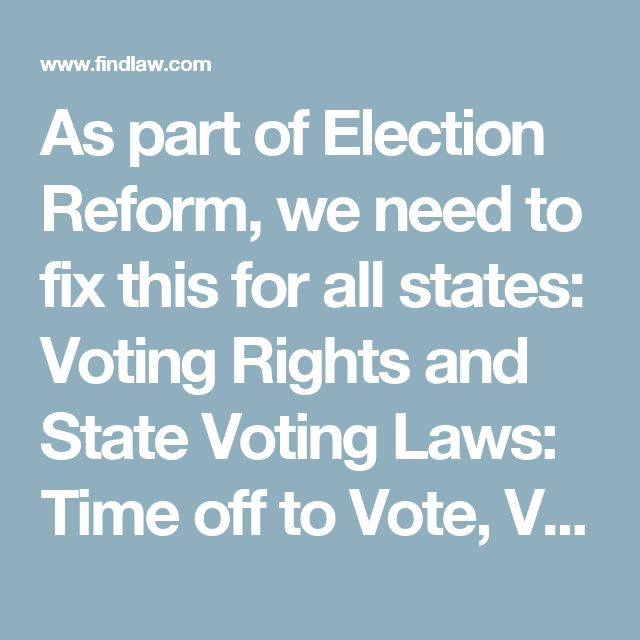 As part of Election Reform, we need to fix this for all states: Voting Rights and State Voting Laws: Time off to Vote, Voting Location, Voter Registration, Online Voting, Voting System and more - 2016 voting