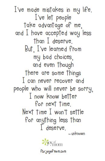 I've made mistakes in my life. I've let people take advantage of me, and I have accepted way less than I deserve. But, I've learned from my choices, and even though there are some things I can never recover and people who will never be sorry, I now know better for next time. Next time I won't settle for anything less than I deserve. <3 Join us for more wonderful inspirational quotes on Joy of Mom! <3  https://www.facebook.com/joyofmom  #inspirational #quotes #selfconfidence #joyofmom