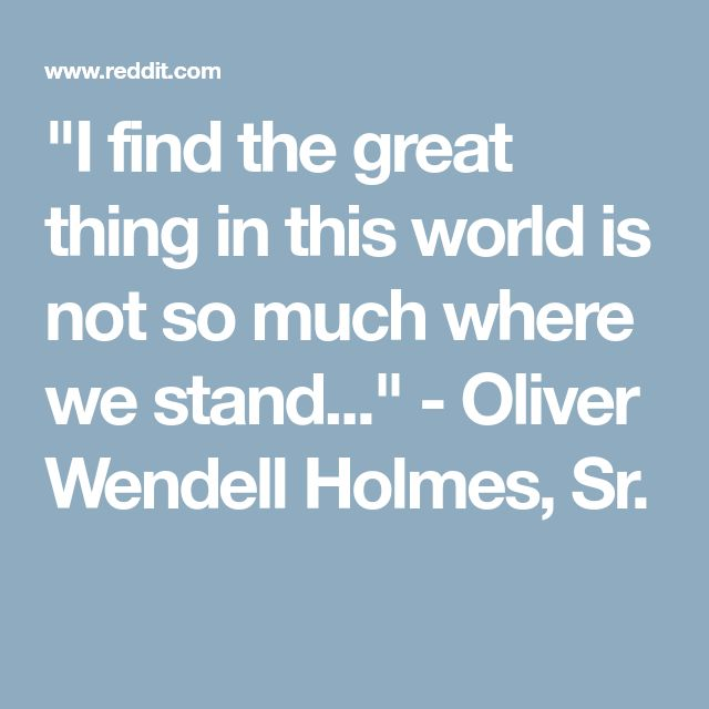"""I find the great thing in this world is not so much where we stand..."" - Oliver Wendell Holmes, Sr."