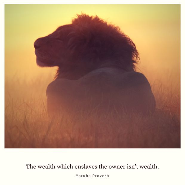 The wealth which enslaves the owner isn't wealth. – Yoruba Proverb