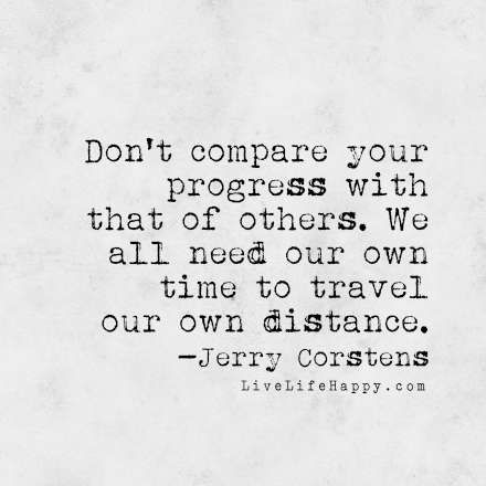 // Don't compare your progress with that of others. We all need our own time to travel our own distance. - Jerry Corstens