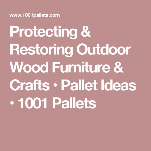 Protecting & Restoring Outdoor Wood Furniture & Crafts • Pallet Ideas   Ideas, Crafts and Pallets