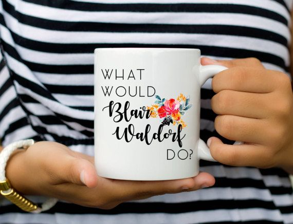 Blair Waldorf Mug  What Would Blair Waldorf Do  Coffee Mug
