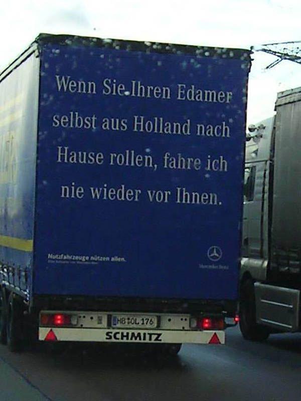 Wenn Sie Ihren Edamer selbst aus Holland nach Hause rollen, fahre ich nie wieder vor Ihnen.
