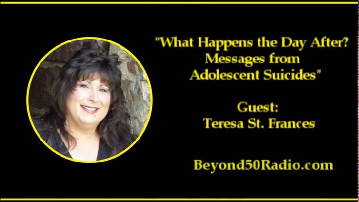 """What Happens the Day After? Messages from Adolescent Suicides: Listen to an interview with Teresa St. Frances. She is an intuitive and life coach from New Jersey. She'll talk about her encounters and conversations with spirits of adolescents and young adults who have committed suicide. Many are unbelievably moving. By talking with these kids from the """"other side"""" who took their own lives, she has done them justice in fulfilling their request for her to tell their stories."""